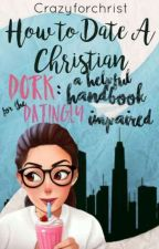How To Date A Christian Dork: A Helpful Handbook For The Datingly Impaired. by crazyforchrist