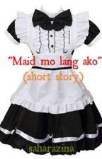 """""""MAID mo lang ako' (short story) by saharazina2"""
