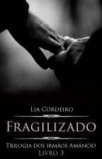 FRAGILIZADO - Livro 3 [COMPLETO] - Trilogia Irmãos Amâncio by LiaCordeiro