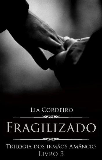 FRAGILIZADO - Livro 3 [COMPLETO] - Trilogia Irmãos Amâncio
