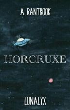 HORCRUXE | Un RantBook by Lunalyx