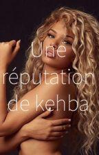 Une réputation de kehba(Noterminé) by ShanaaVie