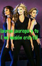 Mi misión eres tu  (Lauren Jauregui y tú) by nagisa2107