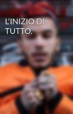 L'INIZIO DI TUTTO. by raff_ebbasta
