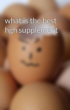 what is the best hgh supplement by shaynehot5