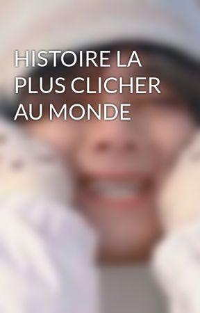 HISTOIRE LA PLUS CLICHER AU MONDE by MarwaFeriel