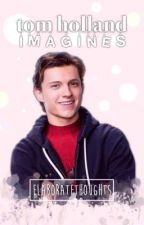 Tom Holland ➳ Imagines by ElaborateThoughts
