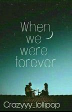 When we were forever by Crazyyy_lollipop