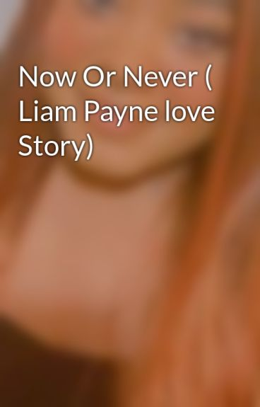 Now Or Never ( Liam Payne love Story) by ShaenellAronaStephen