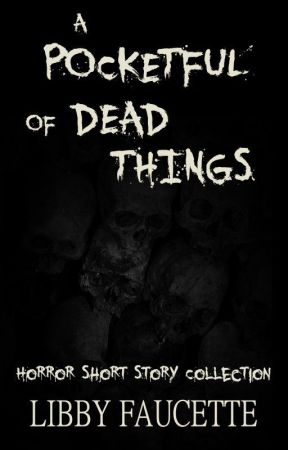A Pocketful of Dead Things by LibbyFaucette