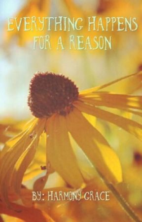 Everything Happens For A Reason  by harmonygrace03