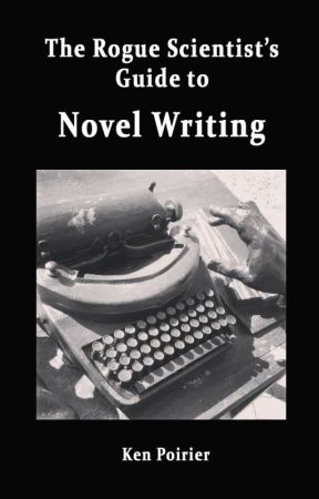 Novel Writing, The Rogue Scientist's Guide to by KenPoirier