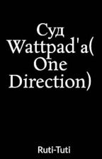 Суд Wattpad'а( One Direction) by Ruti-Tuti