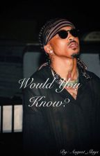 Would You Know? || August Alsina || Teen Fiction  by August_Slays