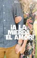 0.5 ¡A la mierda el amor!   REESCRIBIENDO   by Blue_Sky16B