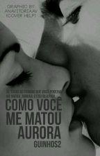 COMO VOCÊ ME MATOU, AURORA by GuinhoS2