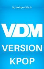 VDM version KPOP by baekyeollifeuh