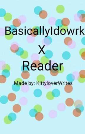 I will always love you BasicallyIdowrk X Reader by KittyloverWrites