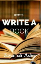 How to Write a Book by SavannahAsher1