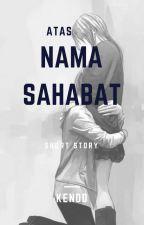 ATAS NAMA SAHABAT by ALINA_KENDD