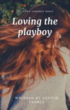 Loving The Playboy (Christian Romance) by FavourPearly