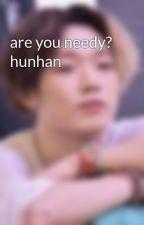 are you needy?  hunhan by TaeIsMyBoy