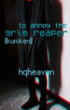 to annoy a grim reaper ||kuroken|| [ON HOLD] by hqheaven