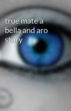 true mate a bella and aro story by angelina2angel
