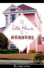 The Little House of Horrors (COMPLETED) by angel_writes
