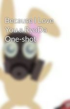 Because I Love You a RyoDa One-shot by IejaBynks