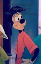 A Goof and An Uppercrust Max Goof X Reader by PrincessTunaFish