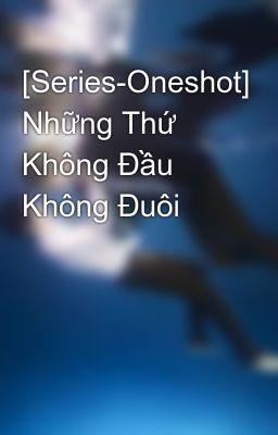 Đọc truyện [Series-Oneshot] Những Thứ Không Đầu Không Đuôi