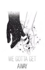 We gotta get away. | H.S by onlyluvstyles