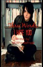 Three Words: I Hate You by MCRPandaFreak