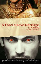 A Forced Love Marriage  (To A Beast)  by NidhiChaudhary5