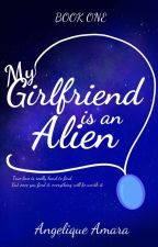 My Girlfriend is an Alien (BOOK 1 & 2 COMPLETE) by AngeliqueAmara