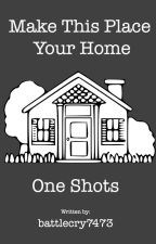 Make This Place Your Home Oneshots by battlecry7473