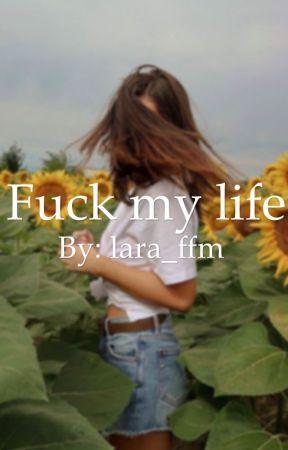 Fuck my life  by lara_ffm