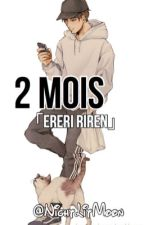 2 Mois  [ EreRi / RiRen ] tome 1 by NightLitMoon