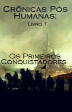 Crônicas Pós Humanas - Os Primeiros Conquistadores  by NelliMartins