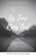 As Time Runs Out: A Collection Of Short Stories by overdriftingg