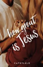 How Great Is Jesus | ✓                by cathylxlo