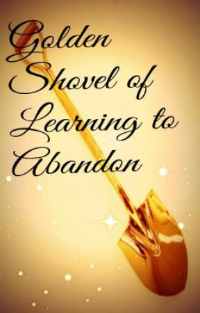 Golden Shovel of Learning to Abandon by sportspuppyia1997