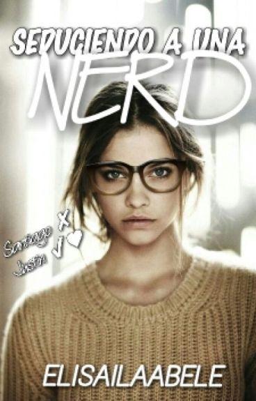 Seduciendo a una nerd. {TERMINADA} #Wattys2016