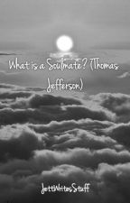 What is a Soulmate? (Thomas Jefferson) by byeall