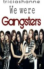 We Were Gangsters by triciashanne