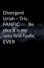 Divergent Uriah ~ Tris, FANFIC         Be nice it is my very first fanfic EVER by Marisav123