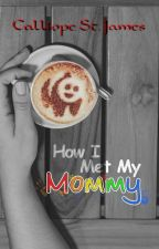 How I Met My Mommy by LunaCeMore