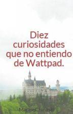Diez curiosidades que no entiendo de Wattpad. by MarineChinaski