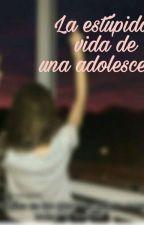 """""""La estupida vida de una adolecente' by yessenia2808"""